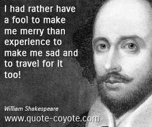 Experience quotes - I had rather have a fool to make me merry than experience to make me sad and to travel for it too!