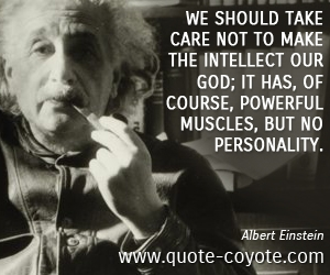 Care quotes - We should take care not to make the intellect our god; it has, of course, powerful muscles, but no personality.
