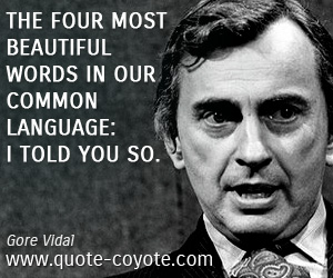 Old quotes - The four most beautiful words in our common language: I told you so.