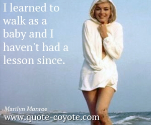 quotes - I learned to walk as a baby and I haven't had a lesson since.