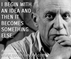 quotes - I begin with an idea and then it becomes something else.