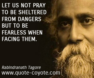 quotes - Let us not pray to be sheltered from dangers but to be fearless when facing them.