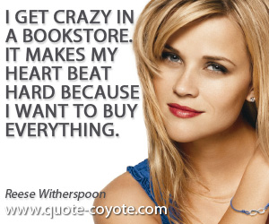 Everything quotes - I get crazy in a bookstore. It makes my heart beat hard because I want to buy everything.