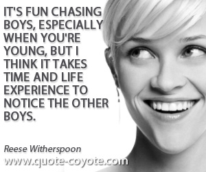 quotes - It's fun chasing boys, especially when you're young, but I think it takes time and life experience to notice the other boys.