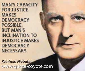 quotes - Man's capacity for justice makes democracy possible, but man's inclination to injustice makes democracy necessary.
