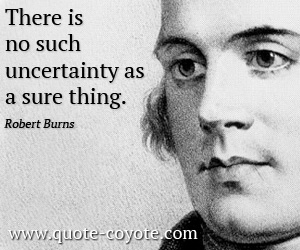 quotes - There is no such uncertainty as a sure thing.