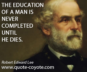 Never quotes - The education of a man is never completed until he dies.