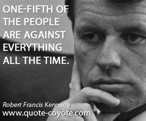 Image result for bobby kennedy about one fifth of the people are against everything all the time