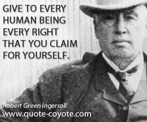 Human quotes - Give to every human being every right that you claim for yourself.
