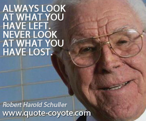 Always quotes - Always look at what you have left. Never look at what you have lost.
