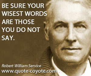 quotes - Be sure your wisest words are those you do not say.