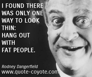 People quotes - I found there was only one way to look thin: hang out with fat people.