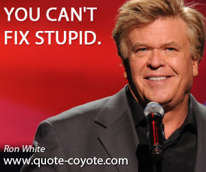quotes - You can't fix stupid.