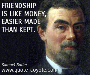 quotes - Friendship is like money, easier made than kept.