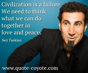quotes - Civilization is a failure. We need to think what we can do together in love and peace.