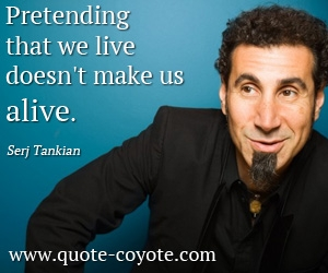 quotes - Pretending that we live doesn't make us alive.