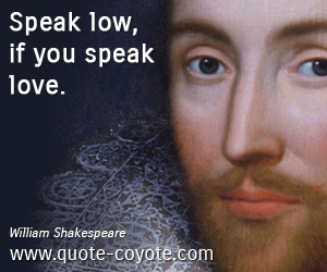 Brainy quotes - Speak low, if you speak love.