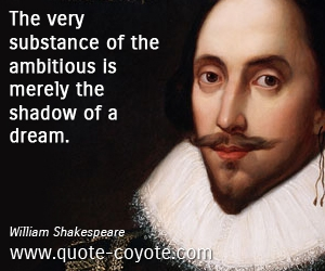 quotes - The very substance of the ambitious is merely the shadow of a dream.