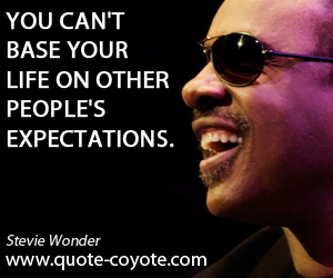 Expectations quotes - You can't base your life on other people's expectations.