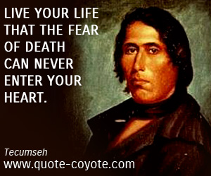 Life quotes - Live your life that the fear of death can never enter your heart.