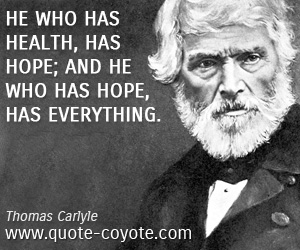 Brainy quotes - He who has health, has hope; and he who has hope, has everything.