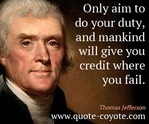 Duty quotes - Only aim to do your duty, and mankind will give you credit where you fail.