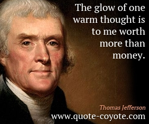 quotes - The glow of one warm thought is to me worth more than money.