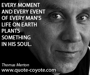 quotes - Every moment and every event of every man's life on earth plants something in his soul.