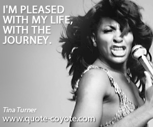 Life quotes - I'm pleased with my life, with the journey.