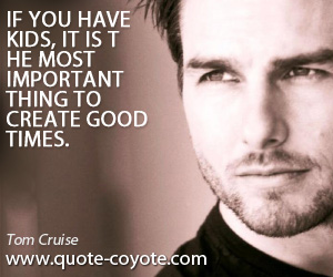 Thing quotes - If you have kids, it is the most important thing to create good times.