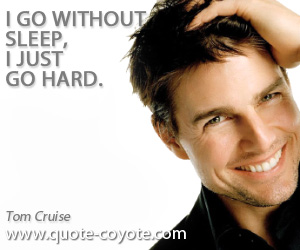 Just quotes - I go without sleep, I just go hard.