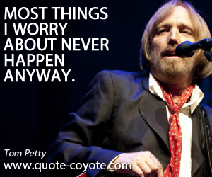 Never quotes - Most things I worry about never happen anyway.