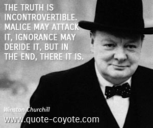 quotes - The truth is incontrovertible. Malice may attack it, ignorance may deride it, but in the end, there it is.