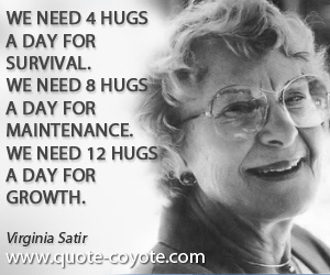 Virginia Satir quotes - We need 4 hugs a day for survival. We need 8 hugs a day for maintenance. We need 12 hugs a day for growth.
