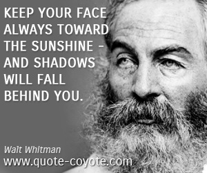 quotes - Keep your face always toward the sunshine - and shadows will fall behind you.