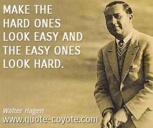 quotes - Make the hard ones look easy and the easy ones look hard.