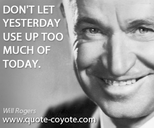 Yesterday quotes - Don't let yesterday use up too much of today.