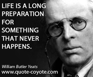 Never quotes - Life is a long preparation for something that never happens.