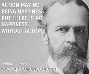 """Action may not bring happiness but there is no happiness without action."" — William James - William-James-Quotes"