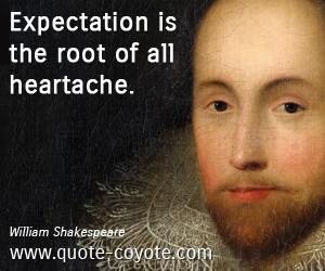 quotes - Expectation is the root of all heartache.