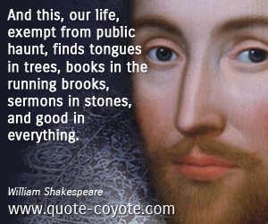 Life quotes - And this, our life, exempt from public haunt, finds tongues in trees, books in the running brooks, sermons in stones, and good in everything.