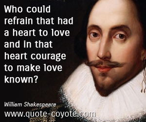 quotes - Who could refrain that had a heart to love and in that heart courage to make love known?