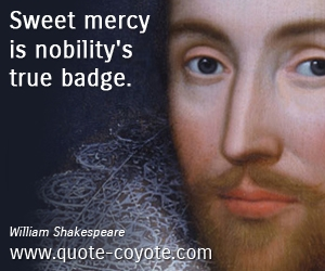True quotes - Sweet mercy is nobility's true badge.