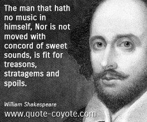 quotes - The man that hath no music in himself, Nor is not moved with concord of sweet sounds, is fit for treasons, stratagems and spoils.
