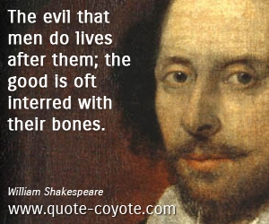 Life quotes - The evil that men do lives after them; the good is oft interred with their bones