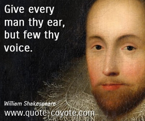 quotes - Give every man thy ear, but few thy voice.