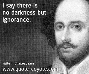 Ignorance quotes - I say there is no darkness but ignorance.