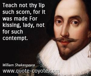 Kiss quotes - Teach not thy lip such scorn, for it was made For kissing, lady, not for such contempt.