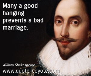 Life quotes - Many a good hanging prevents a bad marriage.
