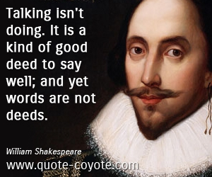 Good quotes - Talking isn't doing. It is a kind of good deed to say well; and yet words are not deeds.